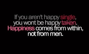 If-you-arent-happy-single-you-wont-be-happy-taken.-Happiness-comes-from-within-not-from-men